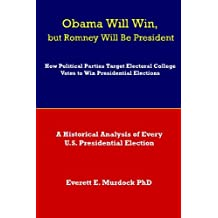 Obama Will Win, but Romney Will Be President: How Political Parties Target Electoral College Votes to Win Presidential Elections: A Historical Analysis of Every U.S. Presidential Election (Volume 1)