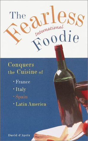 Read Online The Fearless International Foodie Conquers the Cuisine of France, Italy, Spain and Latin America pdf epub