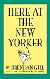 Here at the New Yorker by Brendan Gill front cover