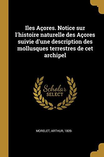 Iles Açores. Notice sur l'histoire naturelle des Açores suivie d'une description des mollusques terrestres de cet archipel