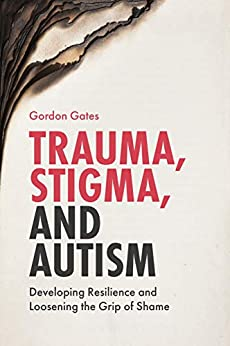 Trauma, Stigma, and Autism: Developing Resilience and Loosening the Grip of Shame by [Gates, Gordon]