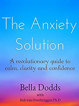 The Anxiety Solution: A Revolutionary Guide to Calm, Clarity and Confidence by [Dodds, Bella, Rob van Overbruggen Ph.D.]