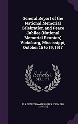 General Report of the National Memorial Celebration and Peace Jubilee (National Memorial Reunion) Vicksburg, Mississippi, October 16 to 19, 1917