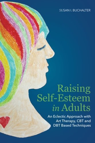 Raising Self-Esteem in Adults: An Eclectic Approach with Art Therapy, CBT and DBT Based Techniques by Jessica Kingsley Publishers