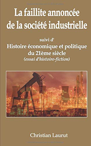 La faillite annoncée de la société industrielle: suivi d'Histoire économique et politique du 21ème siècle (essai d'histoire-fiction) Broché – 19 mars 2018 Christian Laurut Independently published 1980599963 Fiction / Historical