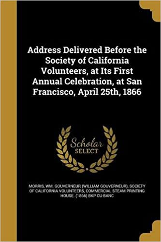 Book Address Delivered Before the Society of California Volunteers, at Its First Annual Celebration, at San Francisco, April 25th, 1866
