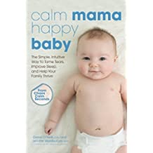 Calm Mama, Happy Baby: The Simple, Intuitive Way to Tame Tears, Improve Sleep, and Help Your Family Thrive by Derek CHP (2013-10-01)
