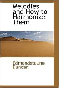 melodies and how to harmonize them edmondstoune duncan 9781103718856 books. Black Bedroom Furniture Sets. Home Design Ideas