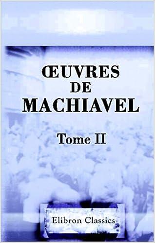 Lire en ligne ?uvres de Machiavel: Tome 2. Contenant le second livre des Discours Politiques sur la première Décade de Tite-Live epub pdf