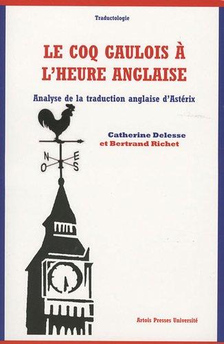 Le coq gaulois à l'heure anglaise. Analyse de la traduction anglaise d'Astérix - Catherine Delesse,Bertrand Richet