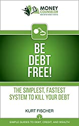 Be Debt Free!: The simplest, fastest system to kill your debt (Simple Guides to Debt, Credit, and Wealth Book 1)