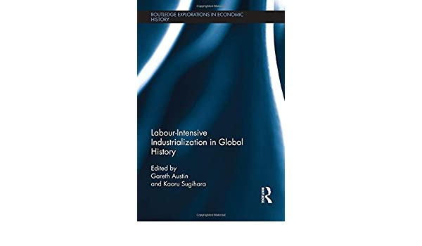 Labour-Intensive Industrialization in Global History (Routledge Explorations in Economic History)