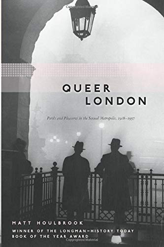 Queer London: Perils and Pleasures in the Sexual Metropolis, 1918-1957 (The Chicago Series on Sexuality, History, and Society)