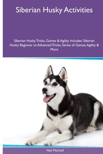 Download Siberian Husky Activities Siberian Husky Tricks, Games & Agility. Includes: Siberian Husky Beginner to Advanced Tricks, Series of Games, Agility and More PDF