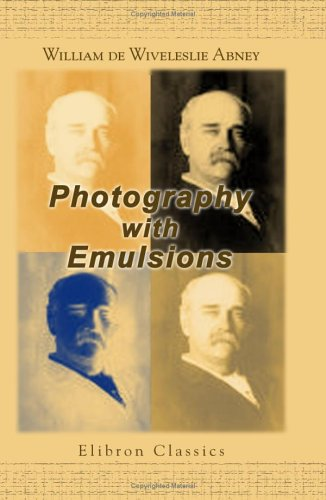 Download Photography with Emulsions: A Treatise on the Theory and Practical Working of the Collodion and Gelatine Emulsion Processes pdf