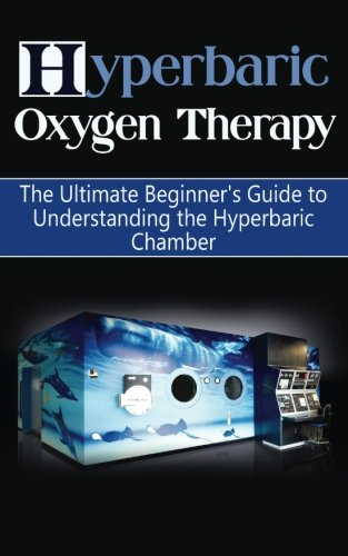 Hyperbaric Oxygen Therapy: The Ultimate Beginner's Guide to Understanding the Hyperbaric Chamber (Hyperbaric Medicine, HBOT)