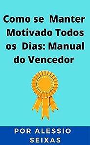 Como se Manter Motivado Todos os Dias: Manual do Vencedor