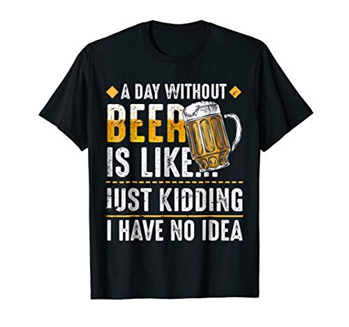 A Day Without Beer Is Liked Just Kidding I Have No Idea