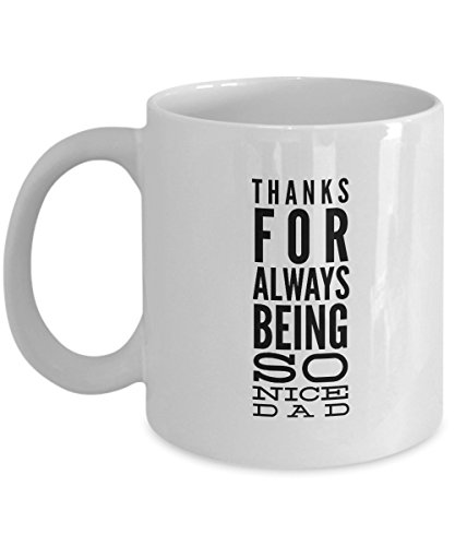 Thanks For Always Being So Nice Dad, 11Oz Coffee Mug Unique Gift Idea Coffee Mug - Father's Day/Birthday/Christmas -