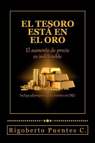 El tesoro esta en el oro: El aumento de precio es indetenible (Spanish Edition) [Rigoberto Puentes C.] (Tapa Blanda)