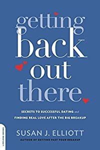 Getting Back Out There: Secrets to Successful Dating and Finding Real Love after the Big Breakup by Susan J. Elliott