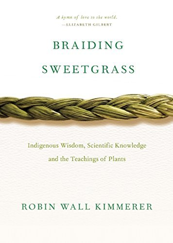 By Robin Wall Kimmerer Braiding Sweetgrass: Indigenous Wisdom, Scientific Knowledge and the Teachings of Plants