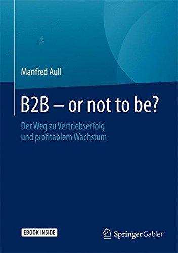 B2B - or not to be?: Der Weg zu Vertriebserfolg und profitablem Wachstum
