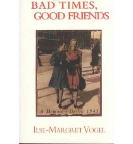 Bad Times, Good Friends: A Memoir―Berlin 1945 ebook