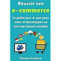 Réussir son e-commerce : Le guide pas-à-pas pour créer et développer un site marchand rentable