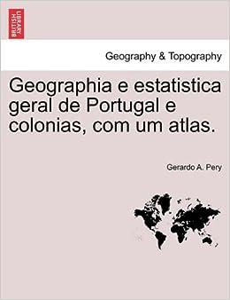 Geographia e estatistica geral de Portugal e colonias, com um atlas. (Portuguese Edition): Gerardo A. Pery: 9781241511166: Amazon.com: Books