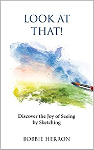 Look at That!: Discover the Joy of Seeing by Sketching