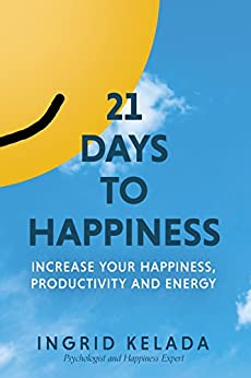 21 Days to Happiness: Increase Your Happiness, Productivity and Energy by [Kelada, Ingrid]