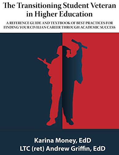 The Transitioning Veteran in Higher Education: A reference guide and text book of best practices for finding your civilian career through academic success