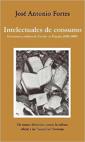 Intelectuales de consumo: Literatura y cultura de estado en España Ensayo almuzara: Amazon.es: Fortes Fernández, José Antonio: Libros