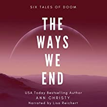 The Ways We End: Six Tales of Doom: Dark Collections, Book 1 Audiobook by Ann Christy Narrated by Lisa Reichert