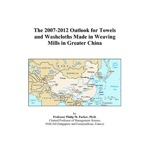 The 2007-2012 Outlook for Towels and Washcloths in Greater China Philip M. Parker