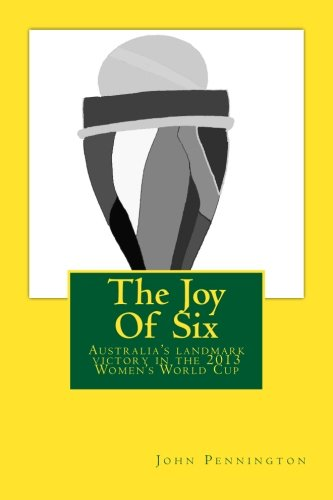 The Joy Of Six: The story of the 2013 Women's World Cup and Australia's landmark victory pdf