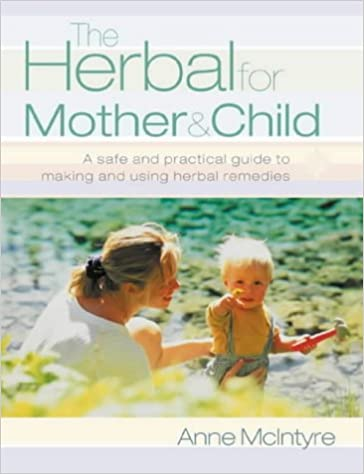 The Herbal for Mother and Child: Essential home remedies for a healthy pregnancy, a trouble-free birth and everyday childhood ailments