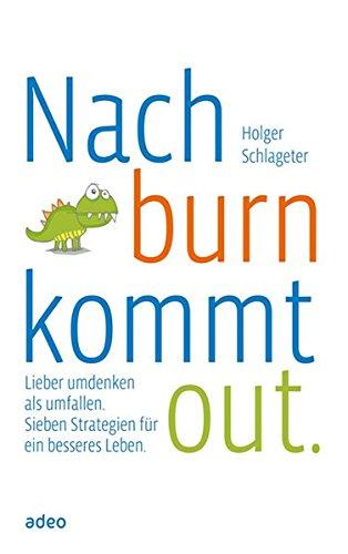 Nach burn kommt out.: Lieber umdenken als umfallen. Sieben Strategien für ein besseres Leben.