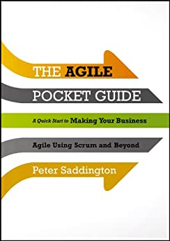 The Agile Pocket Guide: A Quick Start to Making Your Business Agile Using Scrum and Beyond by [Saddington, Peter]