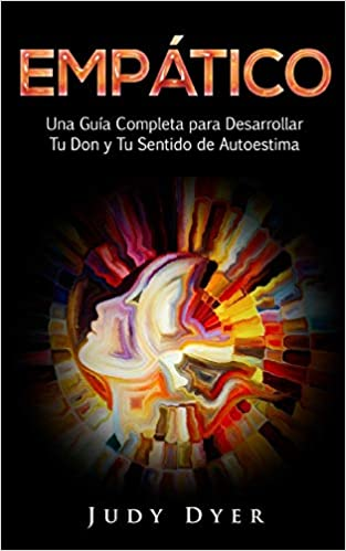 Empático: Una Guía Completa para Desarrollar Tu Don y Tu Sentido de Autoestima (Spanish Edition): Judy Dyer: 9781724888563: Amazon.com: Books