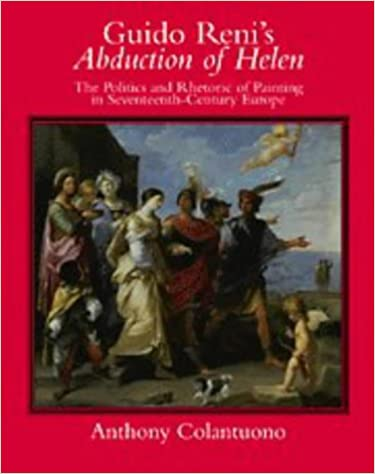 Guido Renis Abduction of Helen The Politics and Rhetoric of Painting in Seventeenth-Century Europe