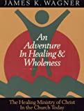 An Adventure in Healing and Wholeness:  The Healing Ministry of Christ in the Church Today