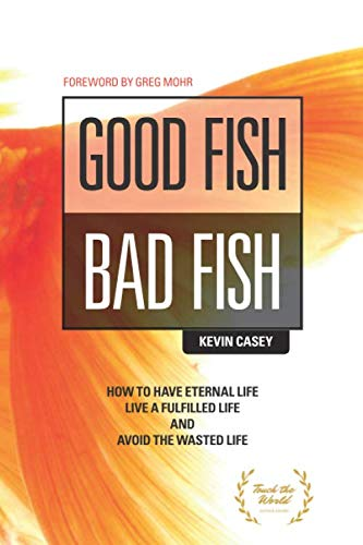 Good Fish Bad Fish: How to Have Eternal Life, Live a Fulfilled Life and Avoid the Wasted Life