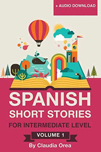 Spanish: Short Stories for Intermediate Level Volume 1: Improve your Spanish listening comprehension skills with ten Spanish stories for intermediate level