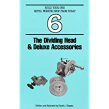 The Dividing Head & Deluxe Accessories (Build Your Own Metal Working Shop From Scrap Serie Book 6)