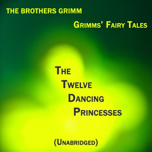 Grimms' Fairy Tales, The Twelve Dancing Princesses, Unabridged Story, by The Brothers Grimm