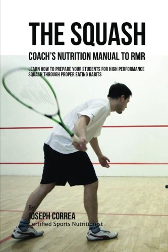 The Squash Coach's Nutrition Manual To RMR  Learn How To Prepare Your Students For High Performance Squash Through Proper Eating Habits