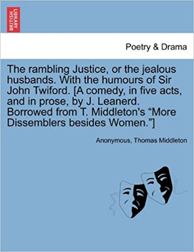 The rambling Justice, or the jealous husbands. With the humours of Sir John Twiford. [A comedy, in five acts, and in prose, by J. Leanerd. Borrowed ... 'More Dissemblers besides Women.']