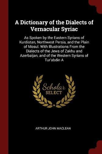 Download A Dictionary of the Dialects of Vernacular Syriac: As Spoken by the Eastern Syrians of Kurdistan, Northwest Persia, and the Plain of Mosul. With ... and of the Western Syrians of Tur'abdin A PDF